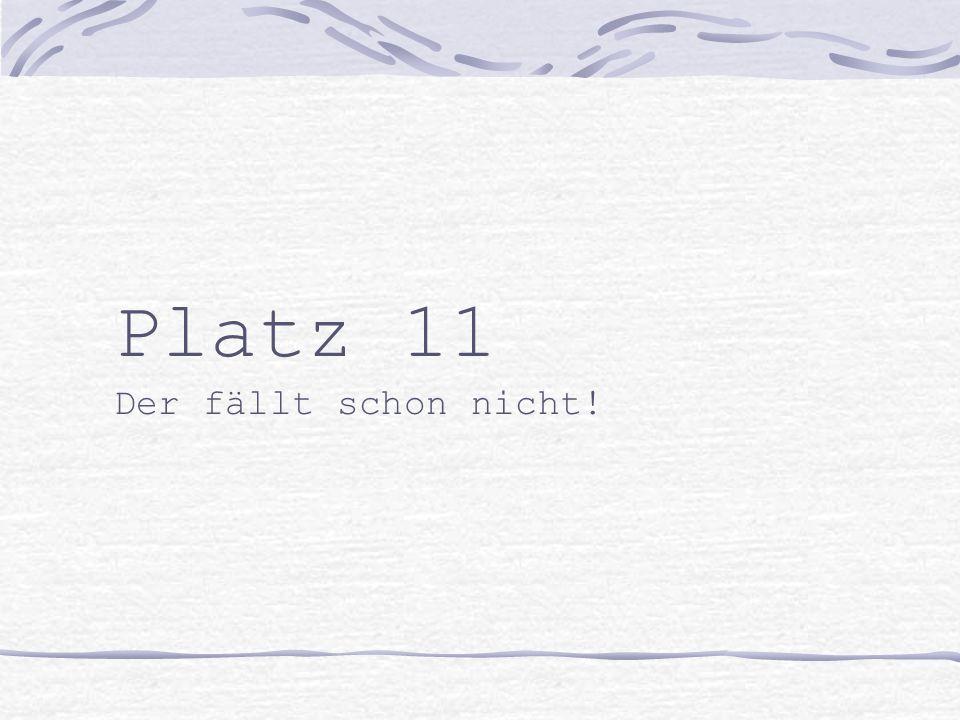 Platz 11 Der fällt schon nicht!