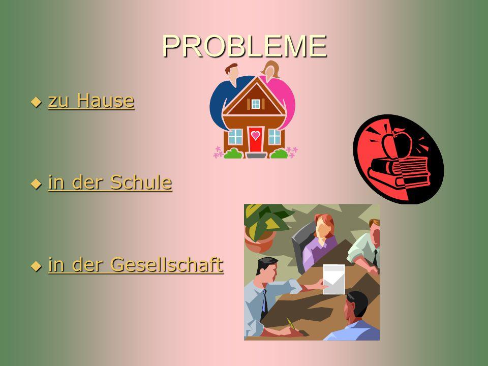 PROBLEME  zu Hause zu Hause zu Hause  in der Schule in der Schule in der Schule  in der Gesellschaft in der Gesellschaft in der Gesellschaft