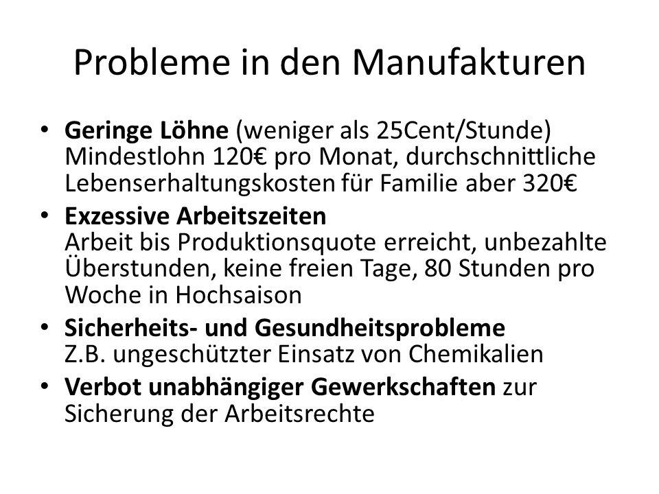 Probleme in den Manufakturen Geringe Löhne (weniger als 25Cent/Stunde) Mindestlohn 120€ pro Monat, durchschnittliche Lebenserhaltungskosten für Famili