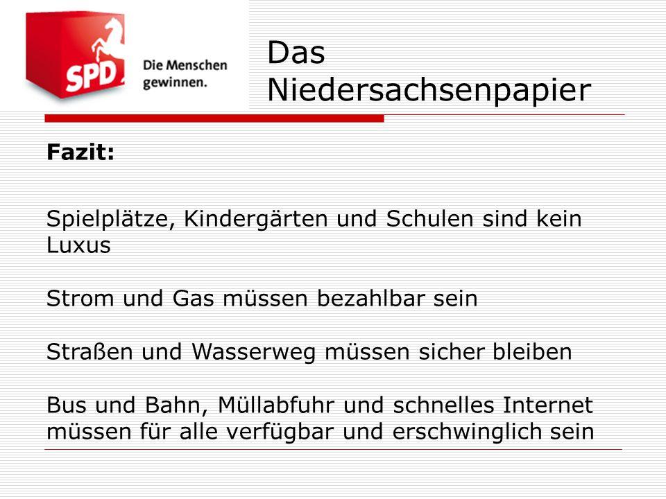 Das Niedersachsenpapier Fazit: Spielplätze, Kindergärten und Schulen sind kein Luxus Strom und Gas müssen bezahlbar sein Straßen und Wasserweg müssen