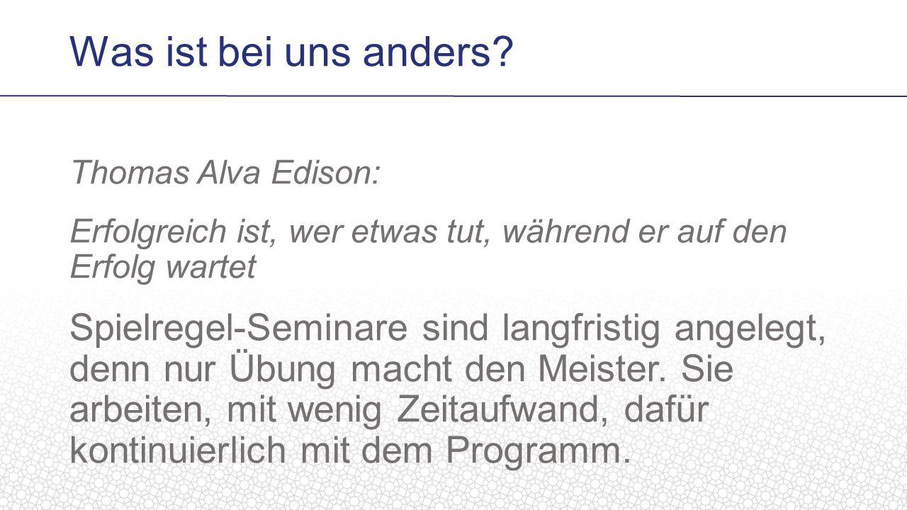 Thomas Alva Edison: Erfolgreich ist, wer etwas tut, während er auf den Erfolg wartet Spielregel-Seminare sind langfristig angelegt, denn nur Übung macht den Meister.
