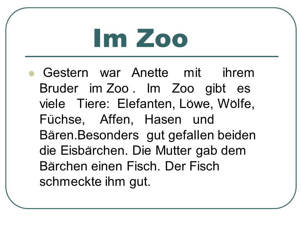 Im Zoo Gestern war Anette mit ihrem Bruder im Zoo. Im Zoo gibt es viele Tiere: Elefanten, Lowe, Wolfe, Fuchse, Affen, Hasen und Baren.Besonders gut ge