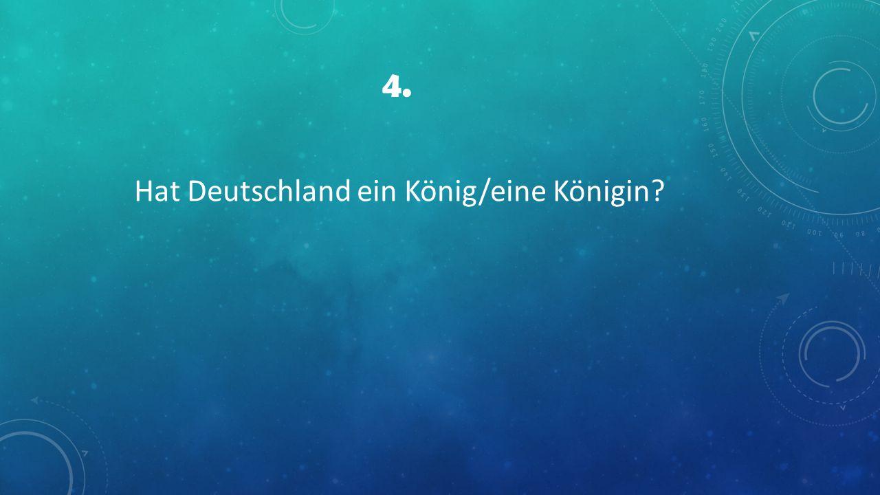 4. Hat Deutschland ein König/eine Königin