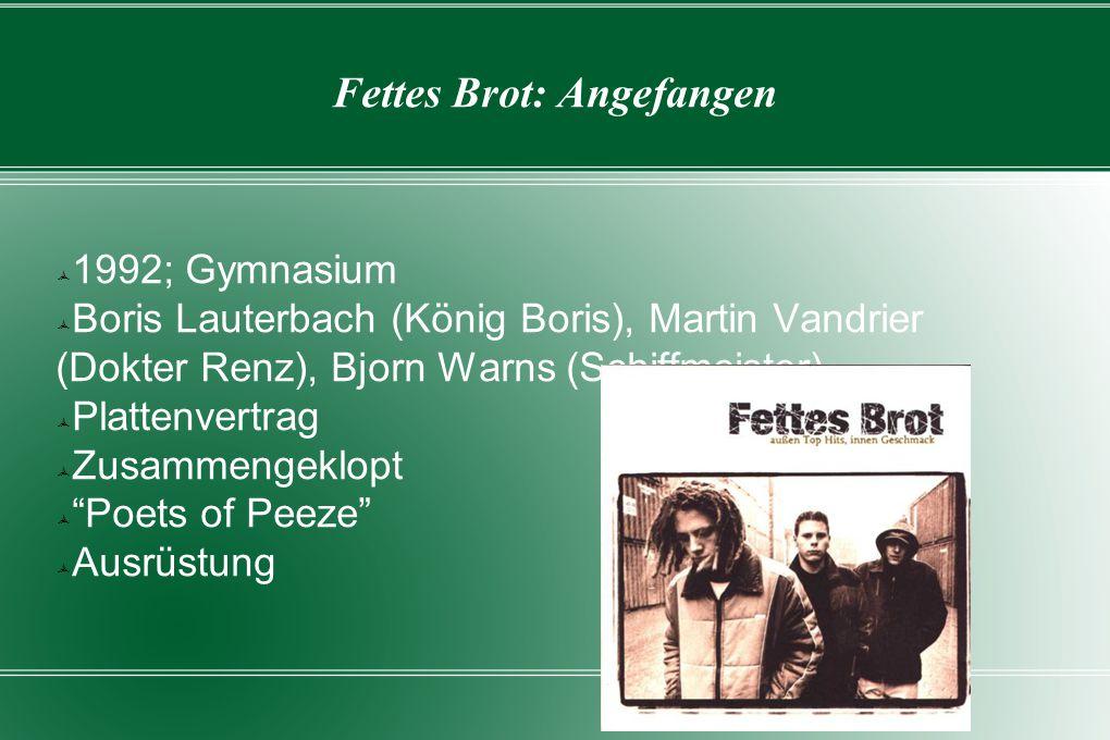 Fettes Brot: Angefangen  1992; Gymnasium  Boris Lauterbach (König Boris), Martin Vandrier (Dokter Renz), Bjorn Warns (Schiffmeister)  Plattenvertrag  Zusammengeklopt  Poets of Peeze  Ausrüstung