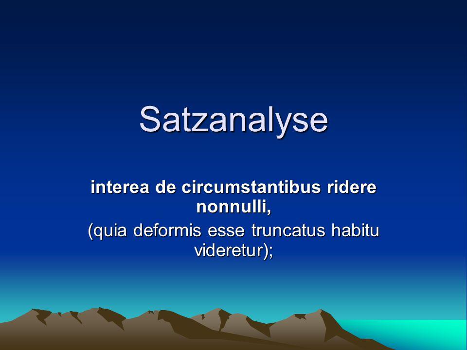 Satzanalyse interea de circumstantibus ridere nonnulli, (quia deformis esse truncatus habitu videretur);