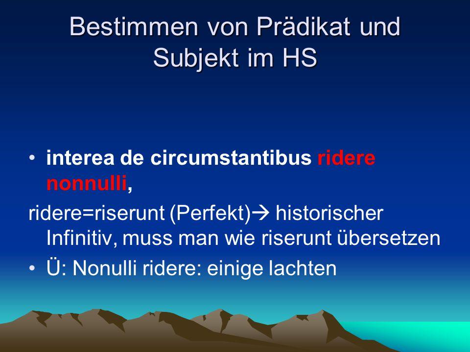 Bestimmen von Prädikat und Subjekt im HS interea de circumstantibus ridere nonnulli, ridere=riserunt (Perfekt)  historischer Infinitiv, muss man wie riserunt übersetzen Ü: Nonulli ridere: einige lachten