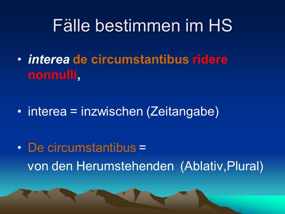 Fälle bestimmen im HS interea de circumstantibus ridere nonnulli, interea = inzwischen (Zeitangabe) De circumstantibus = von den Herumstehenden (Ablativ,Plural)