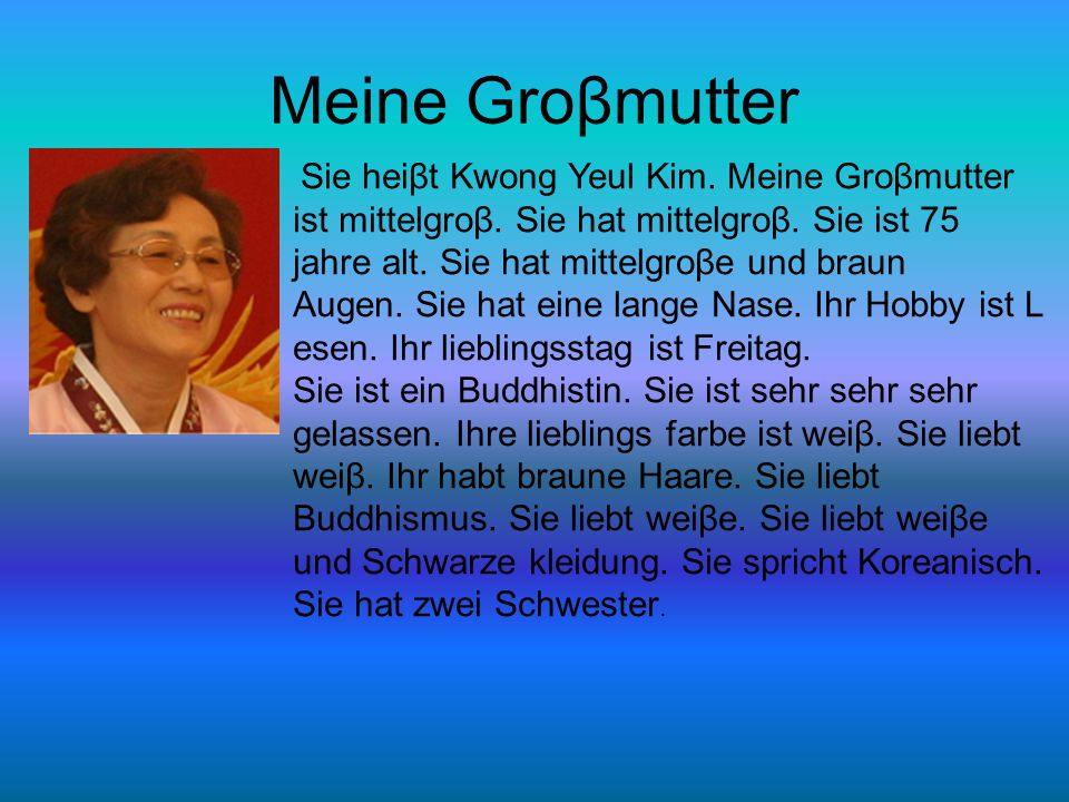 Meine Groβmutter Sie heiβt Kwong Yeul Kim.Meine Groβmutter ist mittelgroβ.