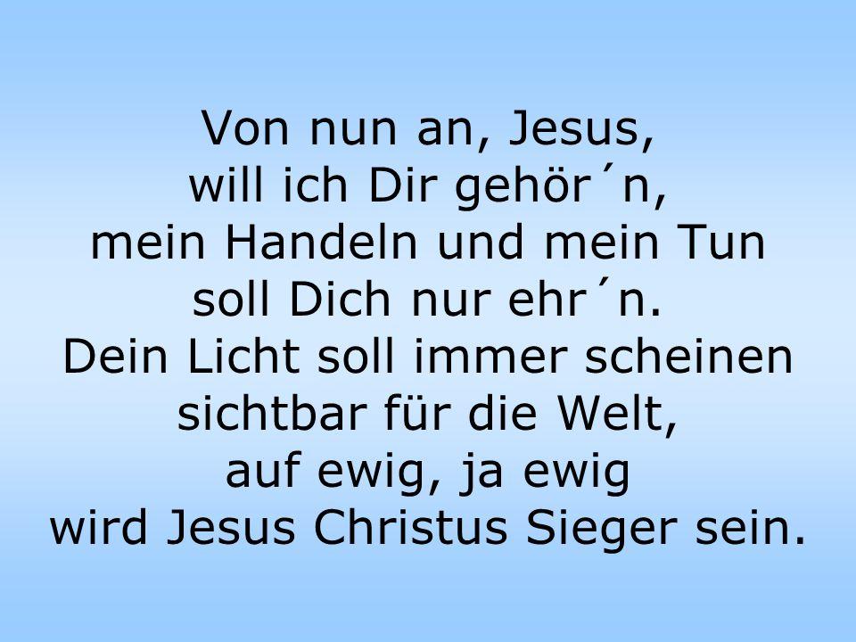 Von nun an, Jesus, will ich Dir gehör´n, mein Handeln und mein Tun soll Dich nur ehr´n.