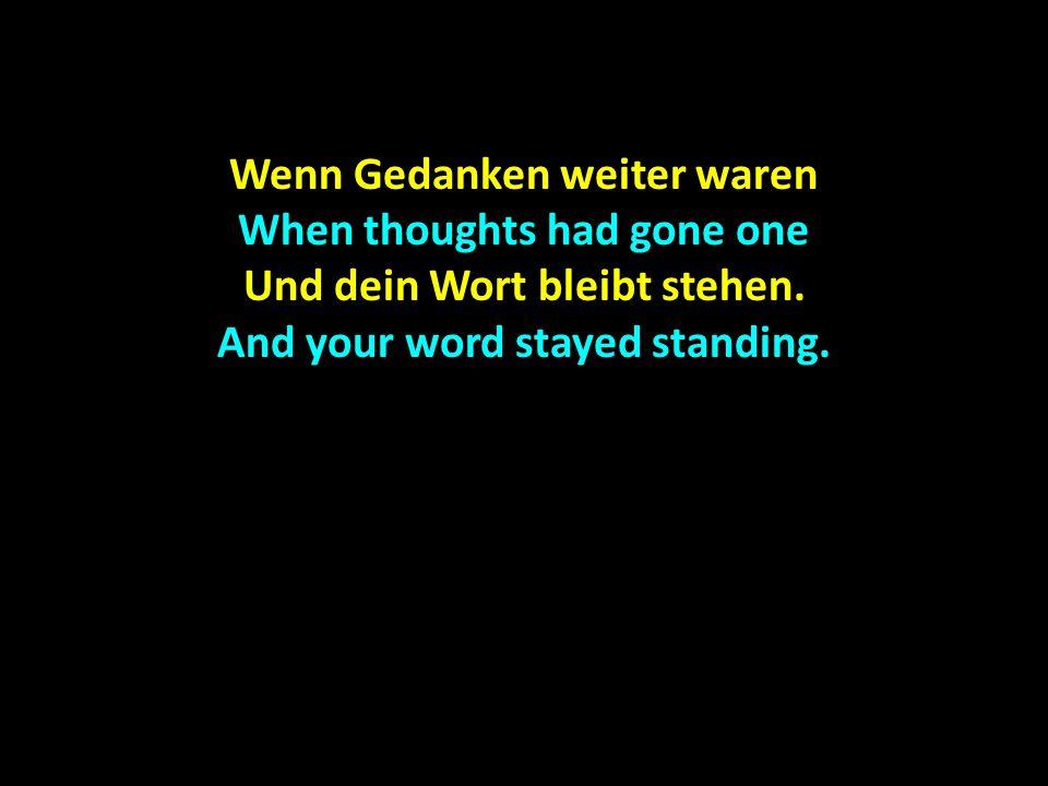 Wenn Gedanken weiter waren When thoughts had gone one Und dein Wort bleibt stehen. And your word stayed standing.