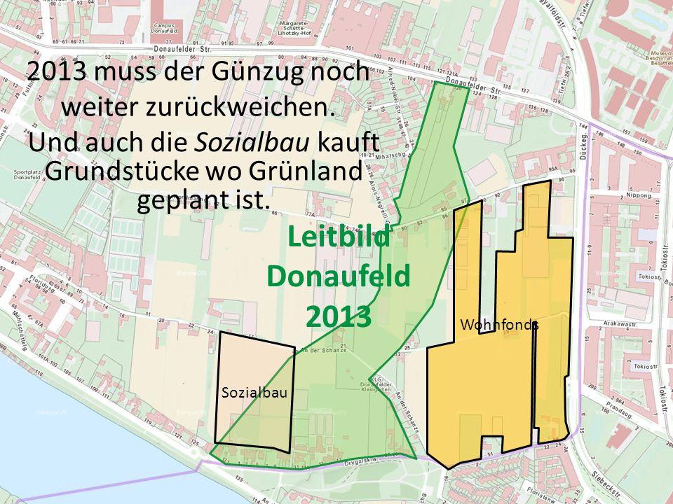 Leitbild Donaufeld 2013 Sozialbau Wohnfonds 2013 muss der Günzug noch weiter zurückweichen. Und auch die Sozialbau kauft Grundstücke wo Grünland gepla