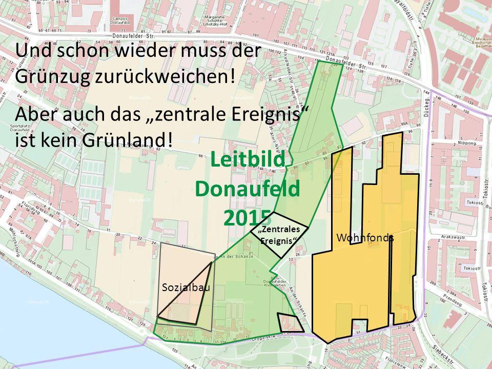 """Leitbild Donaufeld 2015 Wohnfonds """"Zentrales Ereignis"""" Und schon wieder muss der Grünzug zurückweichen! Sozialbau Aber auch das """"zentrale Ereignis"""" is"""