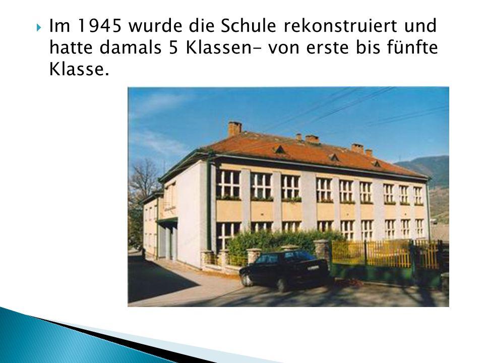  Im 1945 wurde die Schule rekonstruiert und hatte damals 5 Klassen- von erste bis fünfte Klasse.