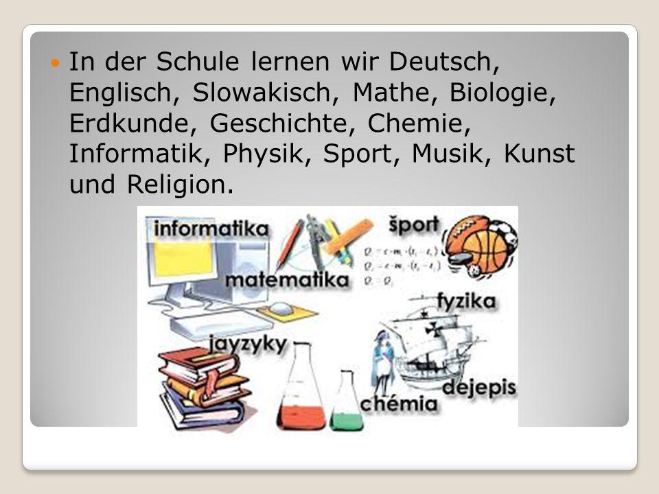 In der Schule lernen wir Deutsch, Englisch, Slowakisch, Mathe, Biologie, Erdkunde, Geschichte, Chemie, Informatik, Physik, Sport, Musik, Kunst und Religion.