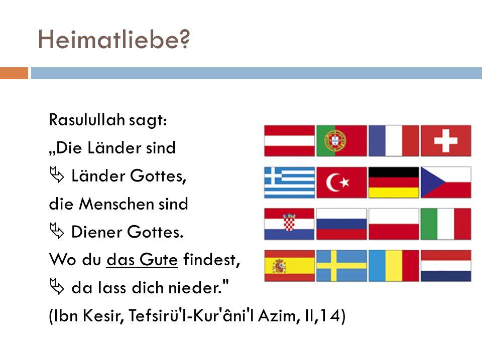 """Heimatliebe? Rasulullah sagt: """"Die Länder sind  Länder Gottes, die Menschen sind  Diener Gottes. Wo du das Gute findest,  da lass dich nieder."""