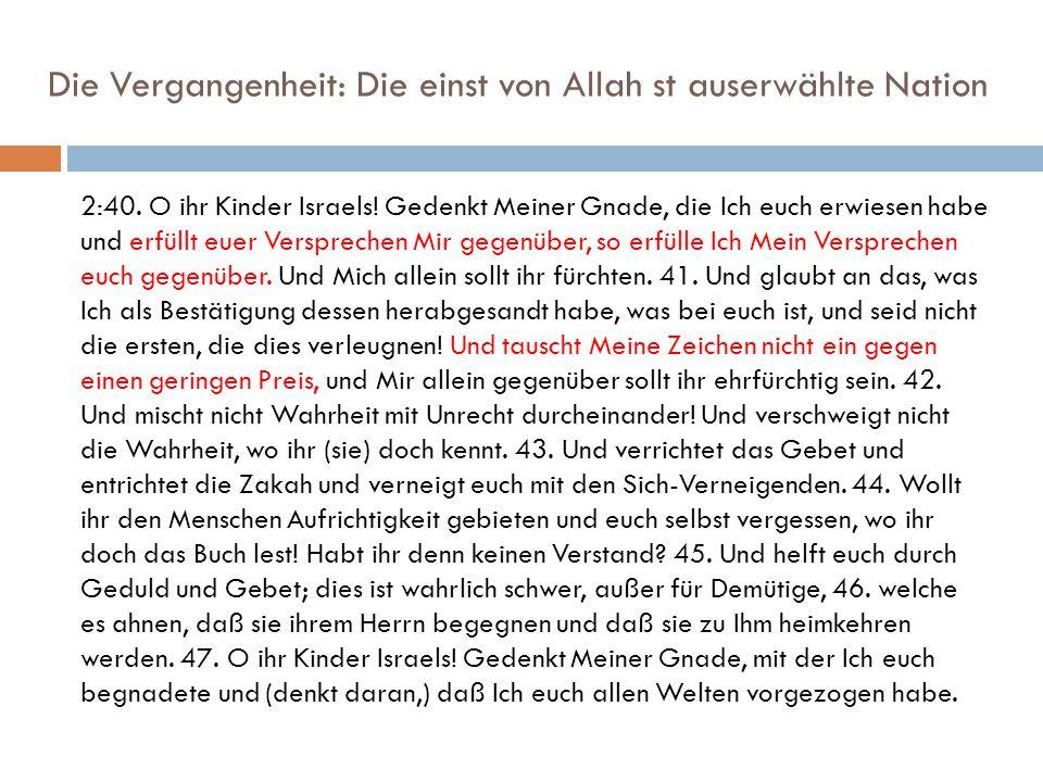 Die Vergangenheit: Die einst von Allah st auserwählte Nation 2:40. O ihr Kinder Israels! Gedenkt Meiner Gnade, die Ich euch erwiesen habe und erfüllt