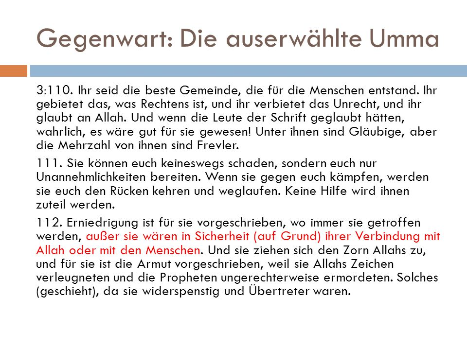 Gegenwart: Die auserwählte Umma 3:110. Ihr seid die beste Gemeinde, die für die Menschen entstand. Ihr gebietet das, was Rechtens ist, und ihr verbiet