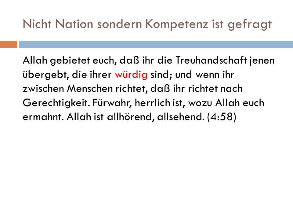 Nicht Nation sondern Kompetenz ist gefragt Allah gebietet euch, daß ihr die Treuhandschaft jenen übergebt, die ihrer würdig sind; und wenn ihr zwische