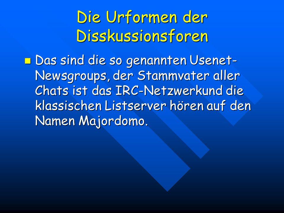 Die Urformen der Disskussionsforen Das sind die so genannten Usenet- Newsgroups, der Stammvater aller Chats ist das IRC-Netzwerkund die klassischen Listserver hören auf den Namen Majordomo.