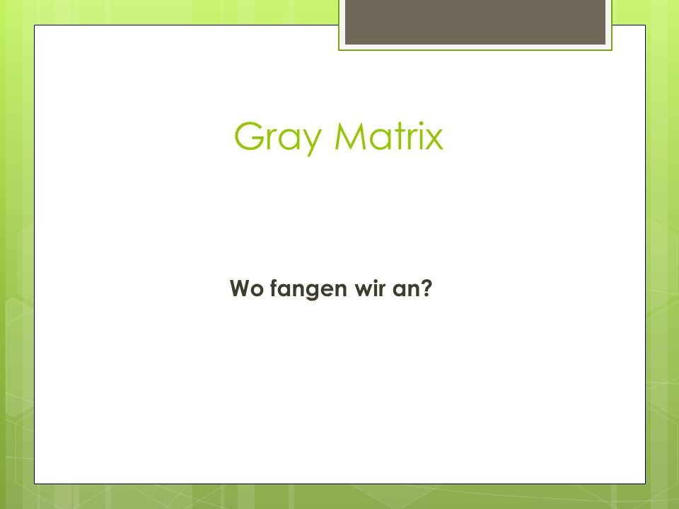 Gray Matrix Wo fangen wir an