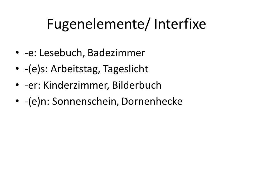 Fugenelemente/ Interfixe -e: Lesebuch, Badezimmer -(e)s: Arbeitstag, Tageslicht -er: Kinderzimmer, Bilderbuch -(e)n: Sonnenschein, Dornenhecke