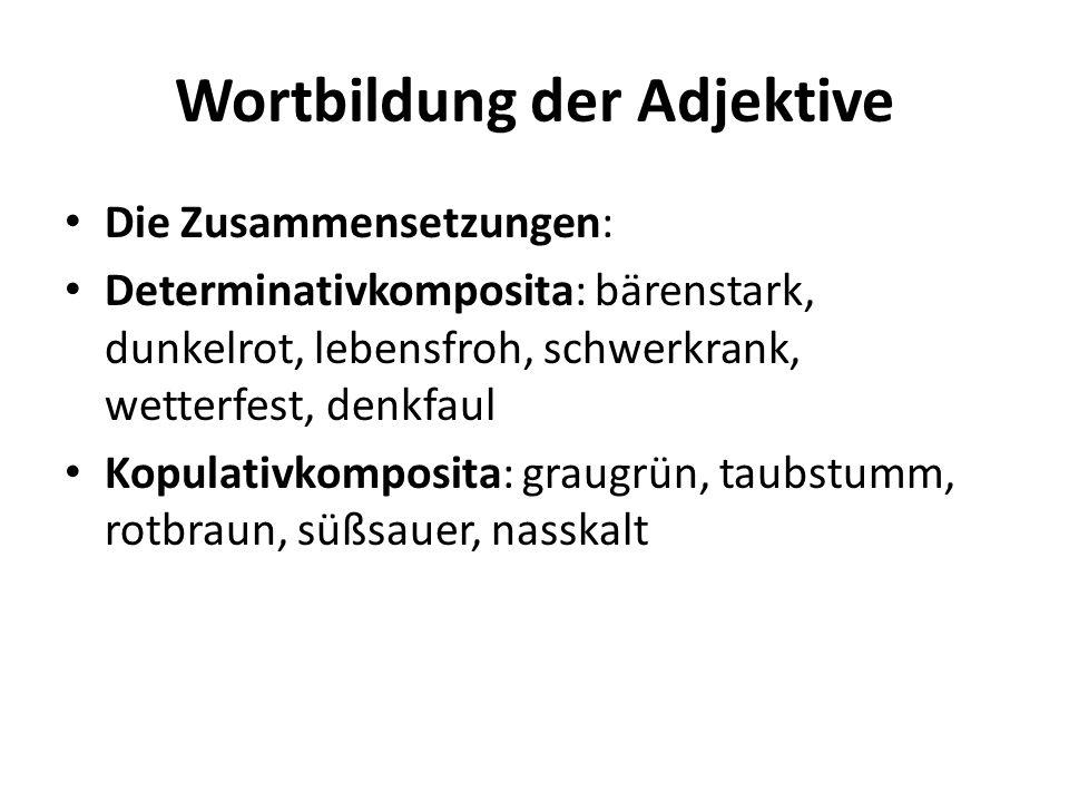 Wortbildung der Adjektive Die Zusammensetzungen: Determinativkomposita: bärenstark, dunkelrot, lebensfroh, schwerkrank, wetterfest, denkfaul Kopulativ