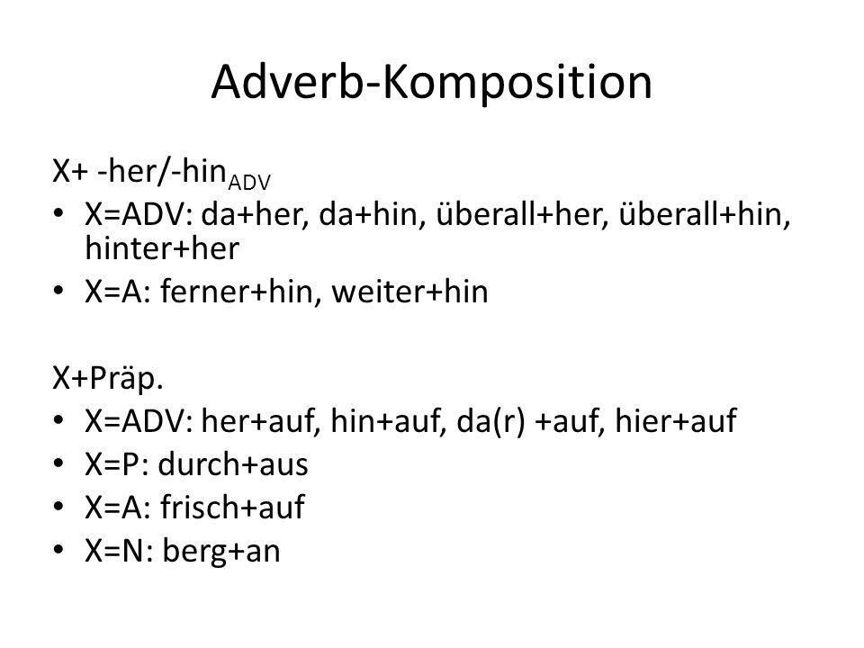 Adverb-Komposition X+ -her/-hin ADV X=ADV: da+her, da+hin, überall+her, überall+hin, hinter+her X=A: ferner+hin, weiter+hin X+Präp. X=ADV: her+auf, hi