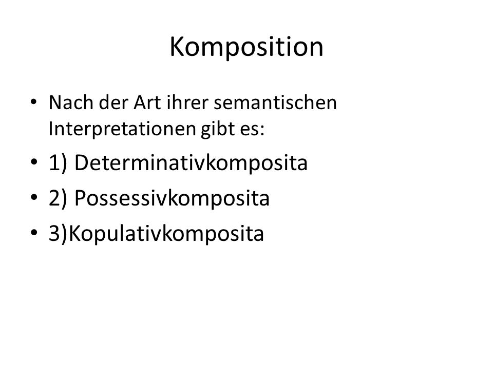 Komposition Nach der Art ihrer semantischen Interpretationen gibt es: 1) Determinativkomposita 2) Possessivkomposita 3)Kopulativkomposita