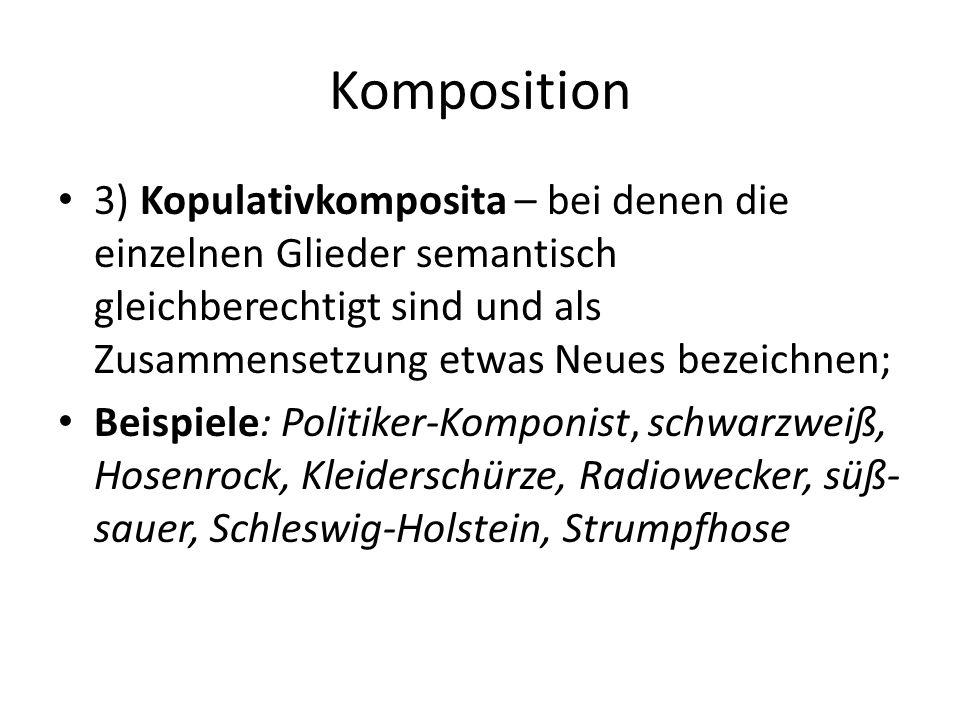 Komposition 3) Kopulativkomposita – bei denen die einzelnen Glieder semantisch gleichberechtigt sind und als Zusammensetzung etwas Neues bezeichnen; B