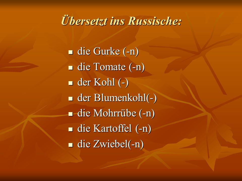 Übersetzt ins Russische: die Gurke (-n) die Gurke (-n) die Tomate (-n) die Tomate (-n) der Kohl (-) der Kohl (-) der Blumenkohl(-) der Blumenkohl(-) d
