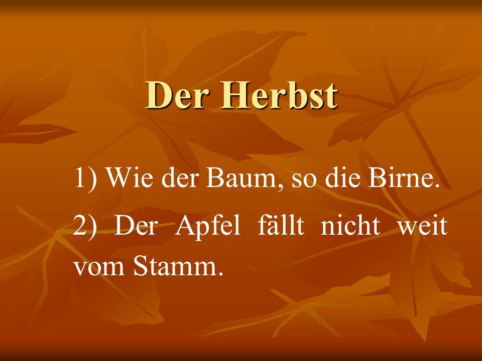 Der Herbst 1) Wie der Baum, so die Birne. 2) Der Apfel fällt nicht weit vom Stamm.