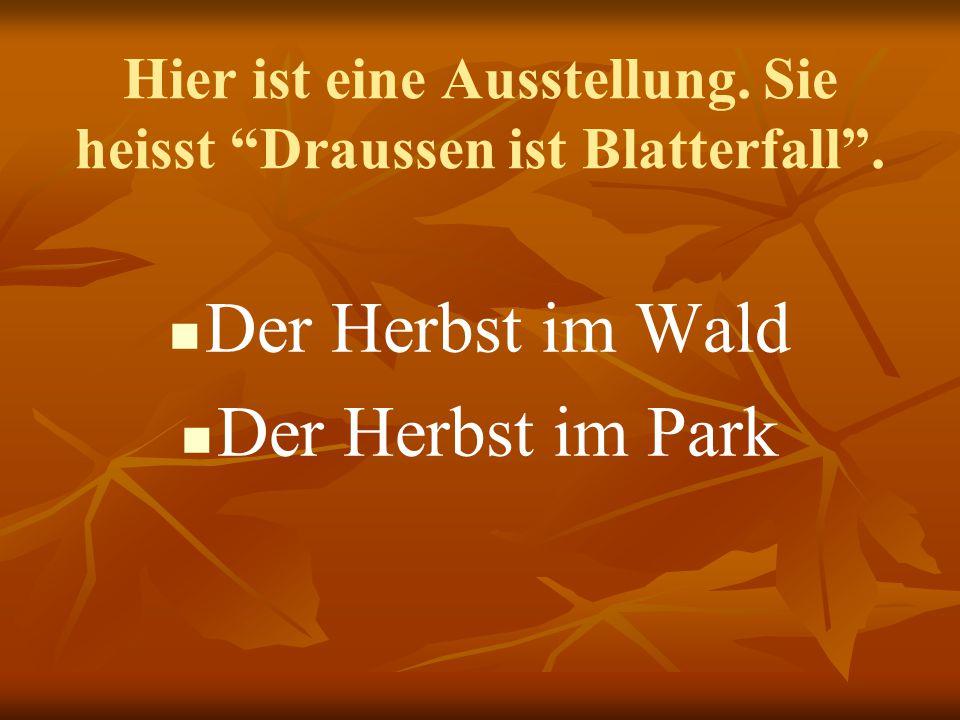"""Hier ist eine Ausstellung. Sie heisst """"Draussen ist Blatterfall"""". Der Herbst im Wald Der Herbst im Park"""