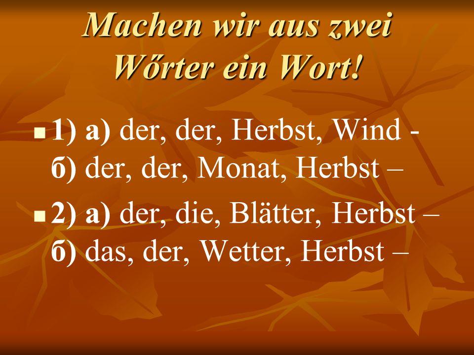 Machen wir aus zwei Wőrter ein Wort! 1) а) der, der, Herbst, Wind - б) der, der, Monat, Herbst – 2) а) der, die, Blätter, Herbst – б) das, der, Wetter