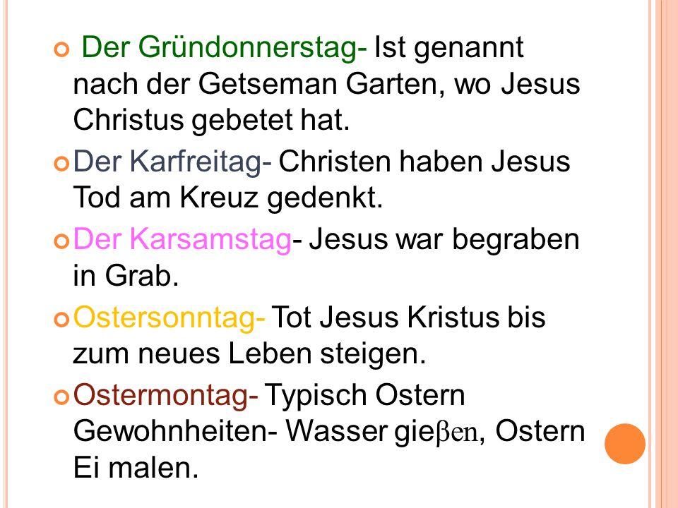 Der Gründonnerstag- Ist genannt nach der Getseman Garten, wo Jesus Christus gebetet hat. Der Karfreitag- Christen haben Jesus Tod am Kreuz gedenkt. De