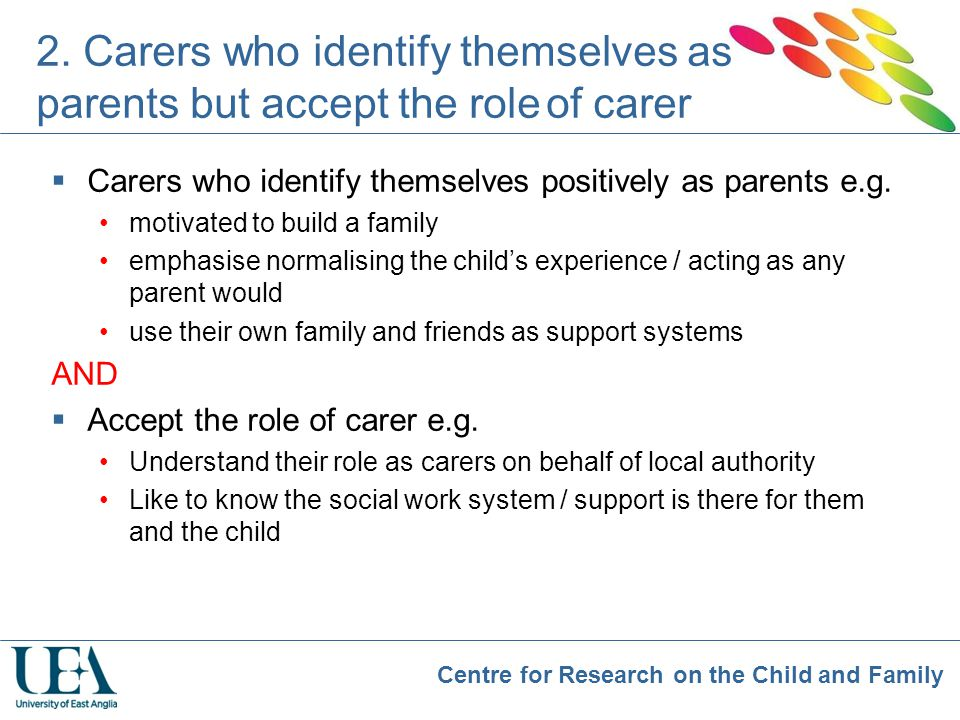 Centre for Research on the Child and Family 2. Carers who identify themselves as parents but accept the role of carer  Carers who identify themselves
