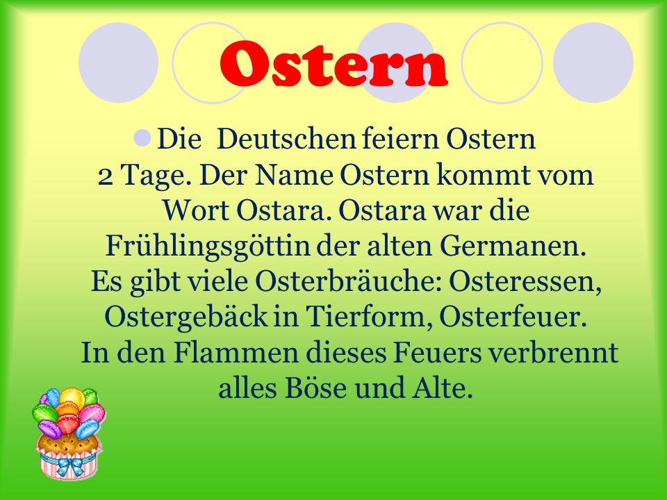 Ostern Die Deutschen feiern Ostern 2 Tage. Der Name Ostern kommt vom Wort Ostara. Ostara war die Frühlingsgöttin der alten Germanen. Es gibt viele Ost