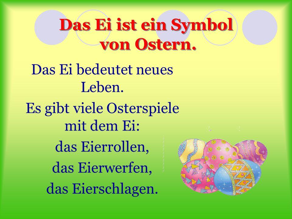 Das Ei ist ein Symbol von Ostern. Das Ei bedeutet neues Leben. Es gibt viele Osterspiele mit dem Ei: das Eierrollen, das Eierwerfen, das Eierschlagen.