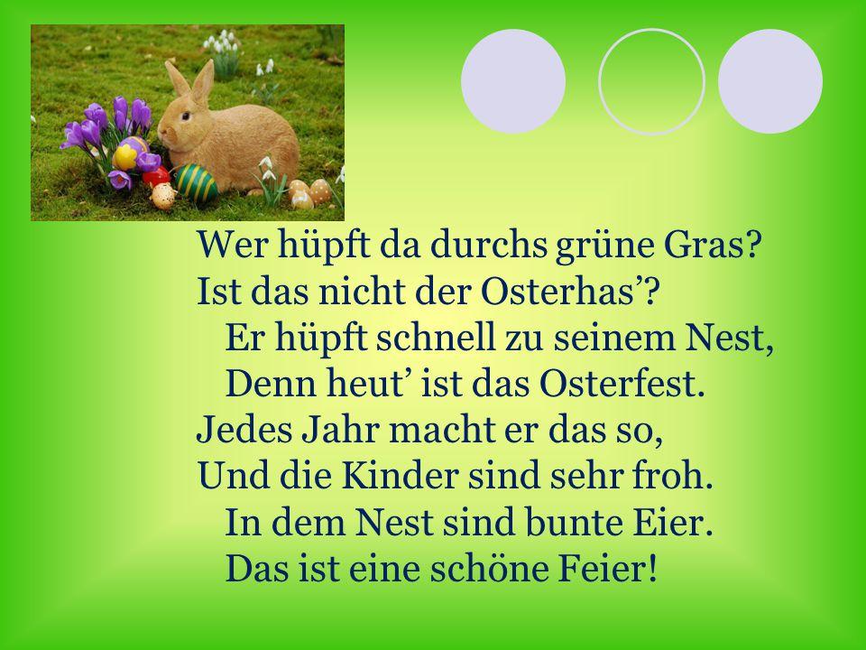 Wer hüpft da durchs grüne Gras? Ist das nicht der Osterhas'? Er hüpft schnell zu seinem Nest, Denn heut' ist das Osterfest. Jedes Jahr macht er das so