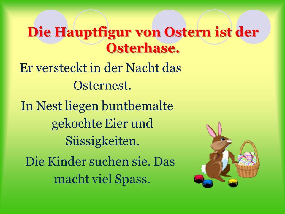 Die Hauptfigur von Ostern ist der Osterhase. Er versteckt in der Nacht das Osternest. In Nest liegen buntbemalte gekochte Eier und Süssigkeiten. Die K