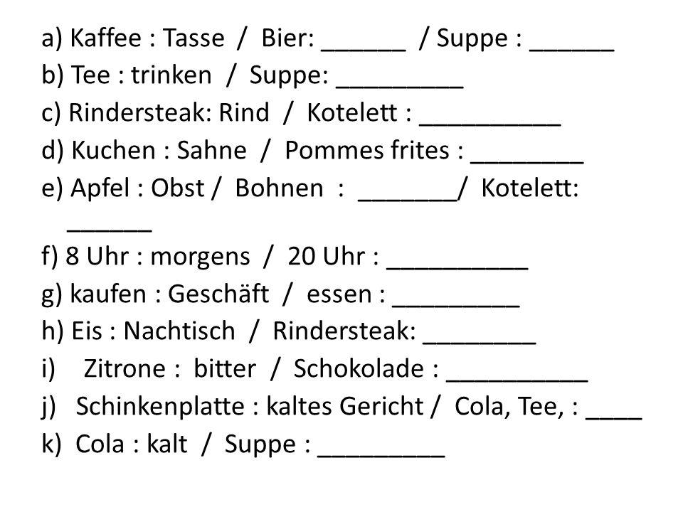 a) Kaffee : Tasse / Bier: ______ / Suppe : ______ b) Tee : trinken / Suppe: _________ c) Rindersteak: Rind / Kotelett : __________ d) Kuchen : Sahne / Pommes frites : ________ e) Apfel : Obst / Bohnen : _______/ Kotelett: ______ f) 8 Uhr : morgens / 20 Uhr : __________ g) kaufen : Geschäft / essen : _________ h) Eis : Nachtisch / Rindersteak: ________ i)Zitrone : bitter / Schokolade : __________ j) Schinkenplatte : kaltes Gericht / Cola, Tee, : ____ k) Cola : kalt / Suppe : _________