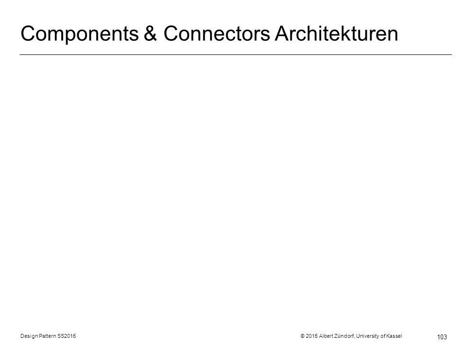 Design Pattern SS2015 © 2015 Albert Zündorf, University of Kassel 103 Components & Connectors Architekturen