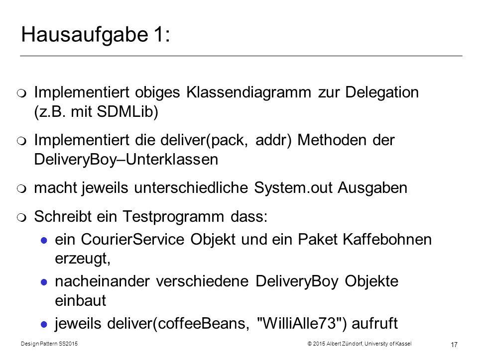 Design Pattern SS2015 © 2015 Albert Zündorf, University of Kassel 17 Hausaufgabe 1: m Implementiert obiges Klassendiagramm zur Delegation (z.B.