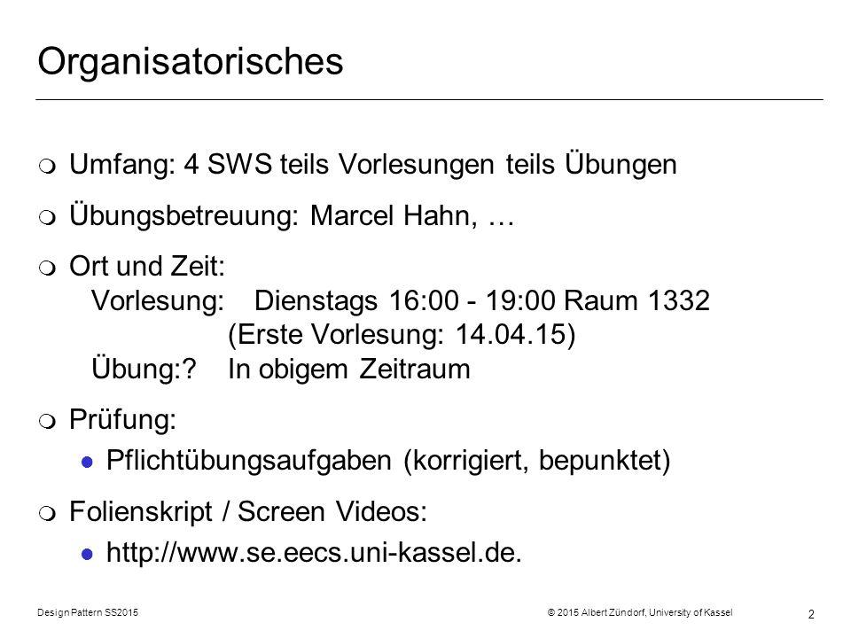 Design Pattern SS2015 © 2015 Albert Zündorf, University of Kassel 2 Organisatorisches m Umfang: 4 SWS teils Vorlesungen teils Übungen m Übungsbetreuung: Marcel Hahn, … m Ort und Zeit: Vorlesung: Dienstags 16:00 - 19:00 Raum 1332 (Erste Vorlesung: 14.04.15) Übung:?In obigem Zeitraum m Prüfung: l Pflichtübungsaufgaben (korrigiert, bepunktet) m Folienskript / Screen Videos: l http://www.se.eecs.uni-kassel.de.