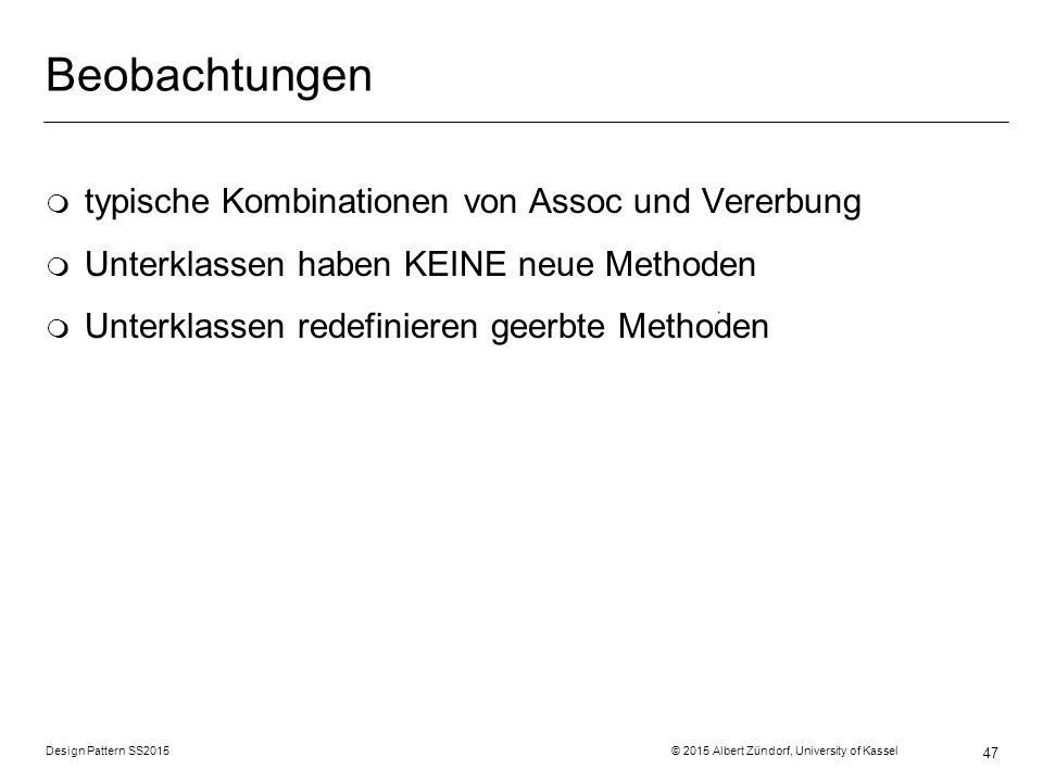 Design Pattern SS2015 © 2015 Albert Zündorf, University of Kassel 47 Beobachtungen m typische Kombinationen von Assoc und Vererbung m Unterklassen haben KEINE neue Methoden m Unterklassen redefinieren geerbte Methoden