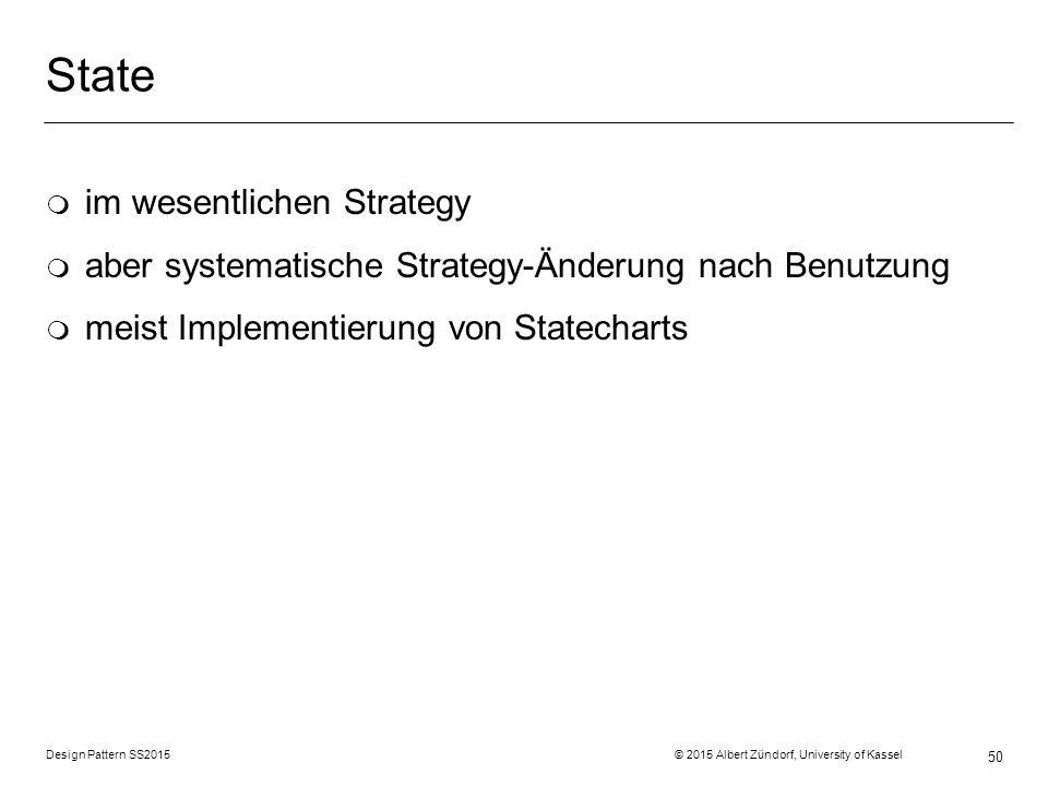 Design Pattern SS2015 © 2015 Albert Zündorf, University of Kassel 50 State m im wesentlichen Strategy m aber systematische Strategy-Änderung nach Benutzung m meist Implementierung von Statecharts