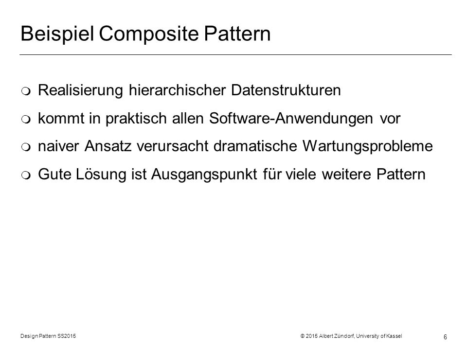 Design Pattern SS2015 © 2015 Albert Zündorf, University of Kassel 37 AStarStrat doMove() Strategy Pattern: Player main() doMove () MoveStrategy doMove() DefensiveStrat doMove() strategy 0..1 Struktur Verhalten Daten class Player{ public void doMove () { strategy.doMove (); } … :Player :AttackStrat :DefensiveStrat :AStarStrat AttackStrat doMove()