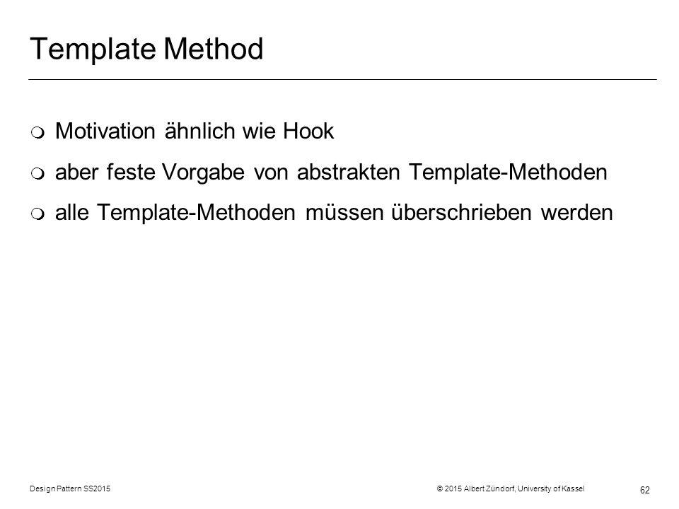 Design Pattern SS2015 © 2015 Albert Zündorf, University of Kassel 62 Template Method m Motivation ähnlich wie Hook m aber feste Vorgabe von abstrakten Template-Methoden m alle Template-Methoden müssen überschrieben werden