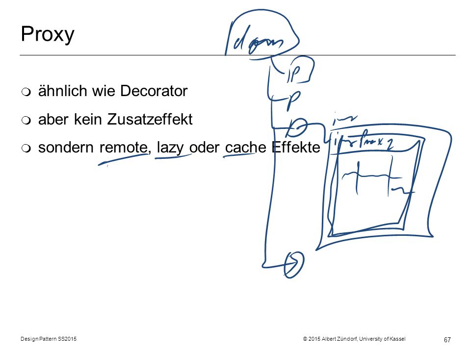 Design Pattern SS2015 © 2015 Albert Zündorf, University of Kassel 67 Proxy m ähnlich wie Decorator m aber kein Zusatzeffekt m sondern remote, lazy oder cache Effekte
