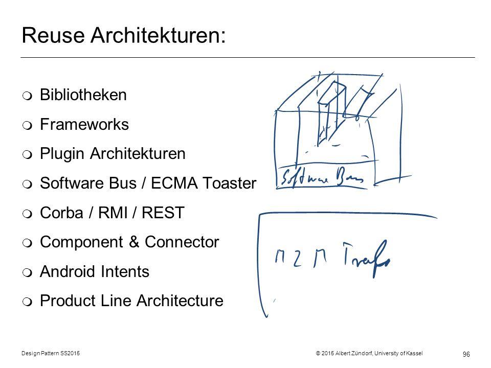 Design Pattern SS2015 © 2015 Albert Zündorf, University of Kassel 96 Reuse Architekturen: m Bibliotheken m Frameworks m Plugin Architekturen m Software Bus / ECMA Toaster m Corba / RMI / REST m Component & Connector m Android Intents m Product Line Architecture