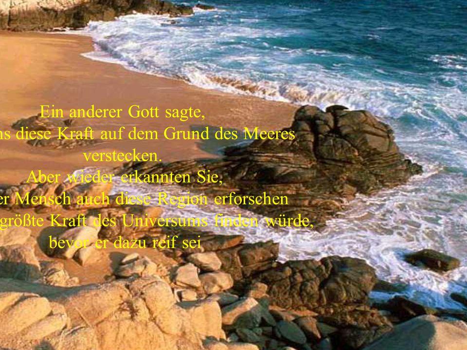 Ein anderer Gott sagte, laßt uns diese Kraft auf dem Grund des Meeres verstecken. Aber wieder erkannten Sie, daß der Mensch auch diese Region erforsch